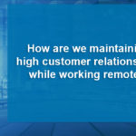 How are we maintaining high customer relationships while working remotely