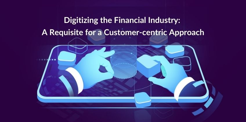 Digitizing the Financial Industry: A Requisite for a Customer-centric Approach