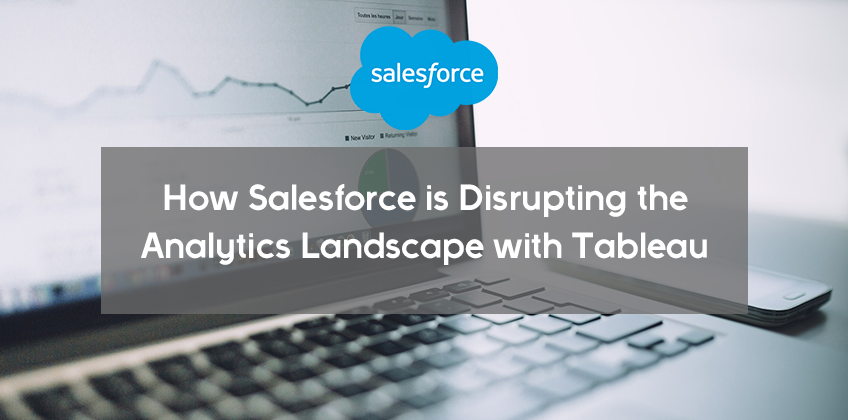 How Salesforce is Disrupting the Analytics Landscape with Tableau