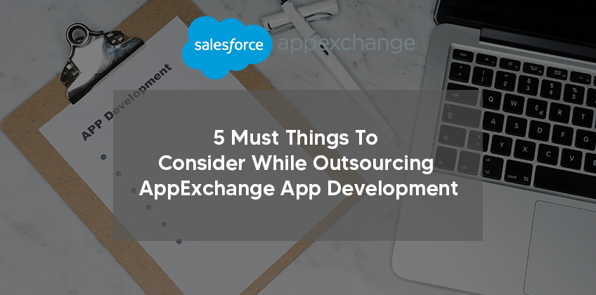 5 Must Things To Consider While Outsourcing AppExchange App Development