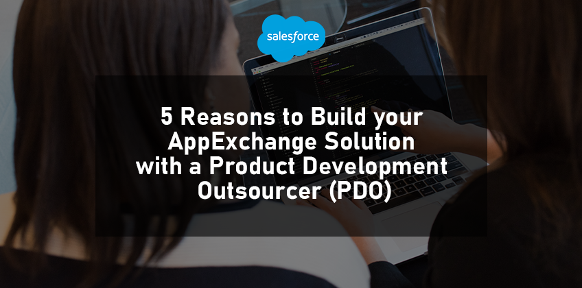 5 Reasons to Build your AppExchange Solution with a Product Development Outsourcer (PDO)