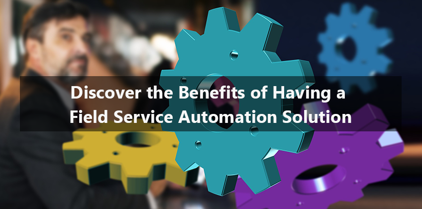 Discover the Benefits of Having a Field Service Automation Solution
