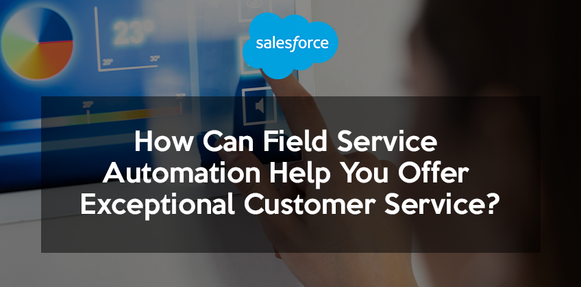 How Can Field Service Automation Help You Offer Exceptional Customer Service?