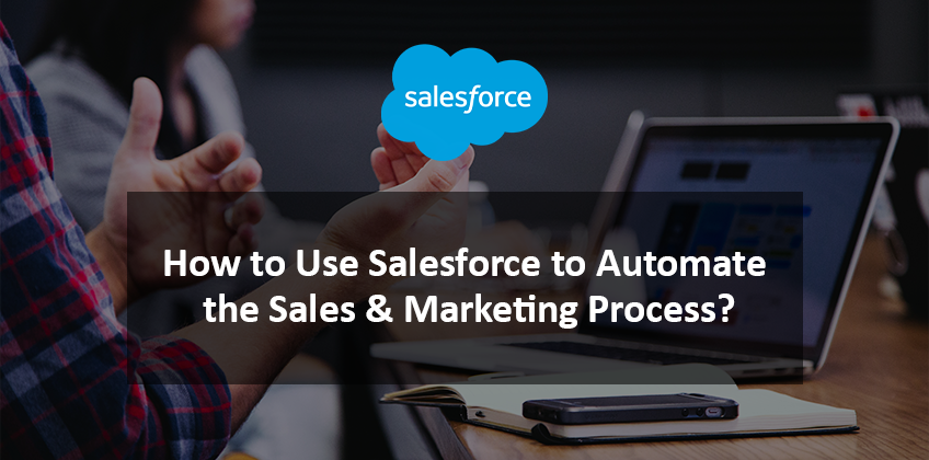 How to Use Salesforce to Automate the Sales & Marketing Process