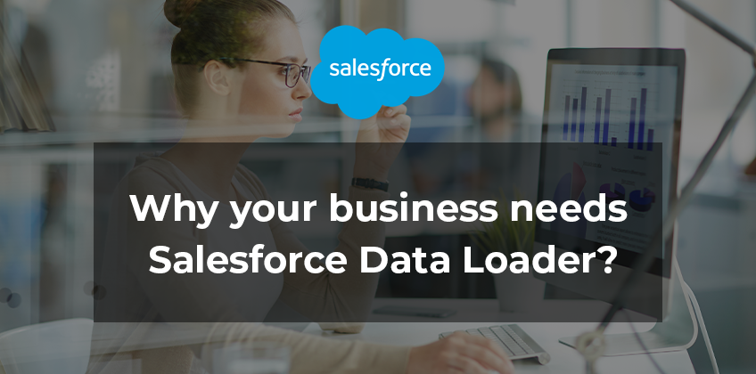 Why your business needs Salesforce Data Loader?