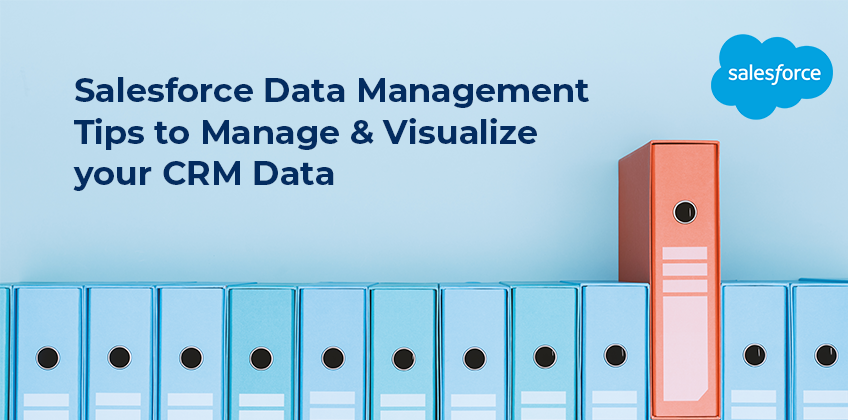 Salesforce Data Management Tips to Manage & Visualize CRM Data