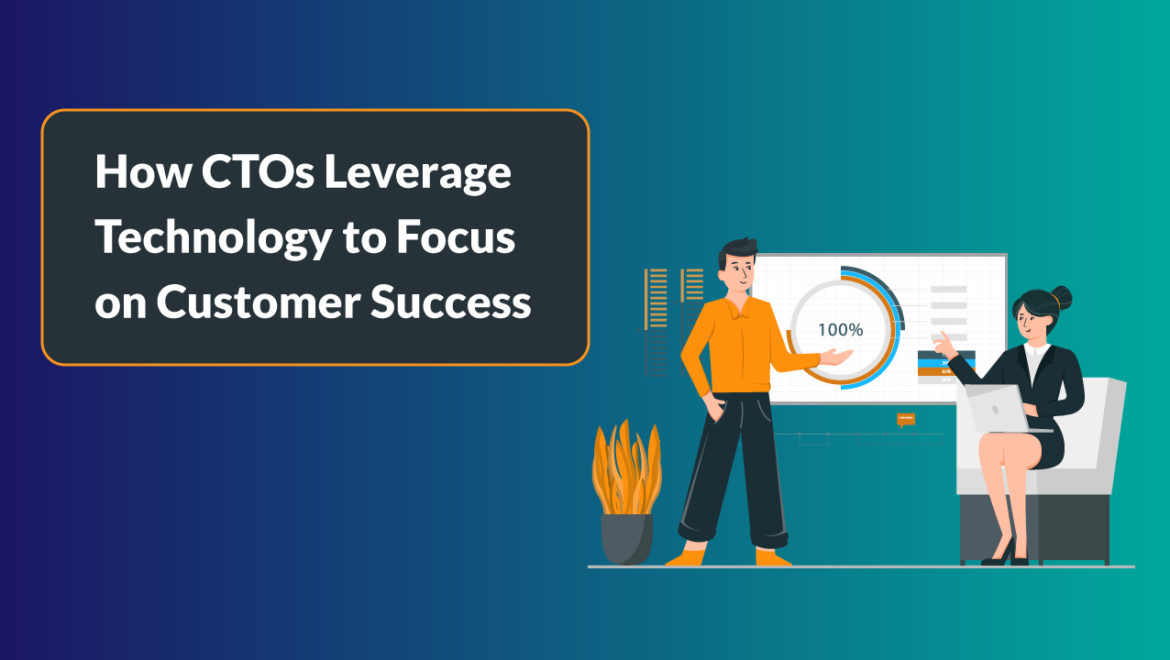 CTOs Leverage Technology to Focus on Customer Success